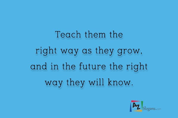 Teach them the right way as they grow, and in the future the right way they will know.