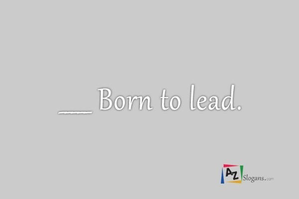 _____ Born to lead.