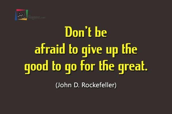 Don't be afraid to give up the good to go for the great. (John D. Rockefeller)