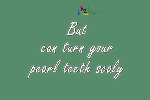 But can turn your pearl teeth scaly