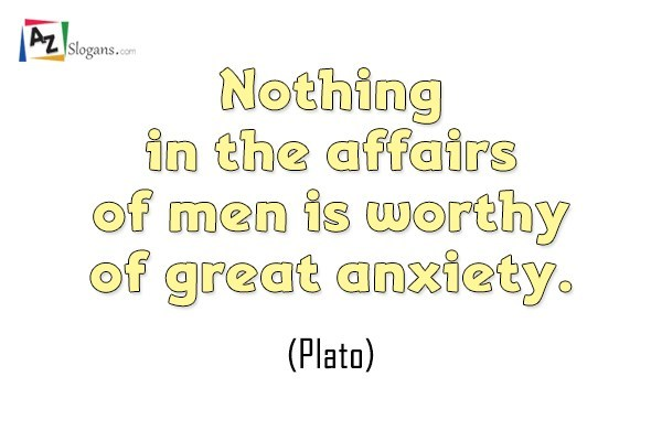 Nothing in the affairs of men is worthy of great anxiety. (Plato)
