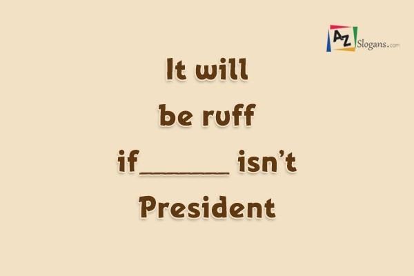 It will be ruff if_______ isn't President