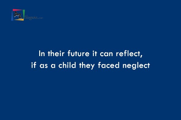 In their future it can reflect, if as a child they faced neglect