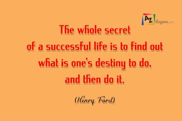 The whole secret of a successful life is to find out what is one's destiny to do, and then do it. (Henry Ford)