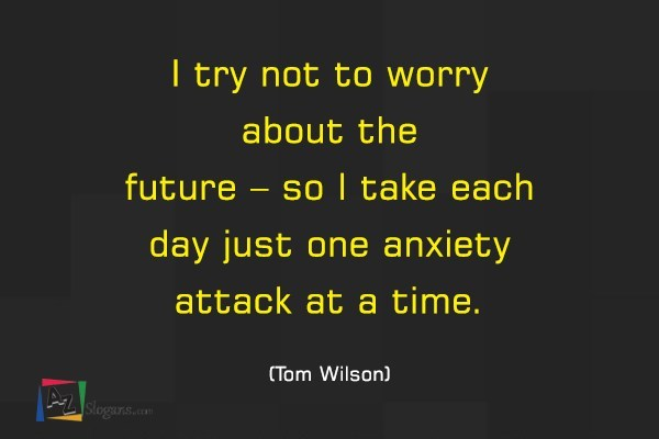 I try not to worry about the future – so I take each day just one anxiety attack at a time. (Tom Wilson)