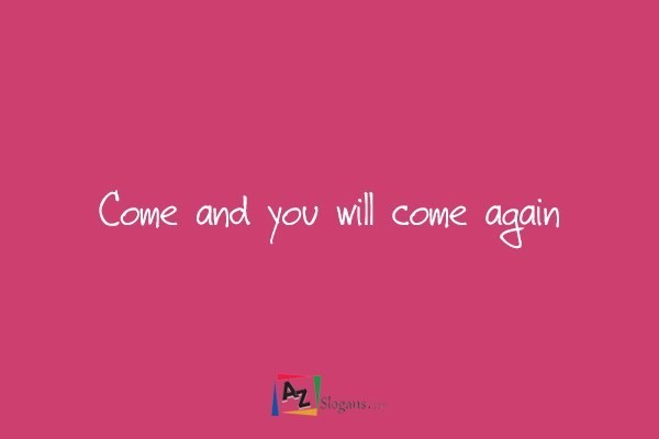Come and you will come again