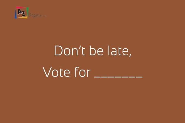 Don't be late, Vote for _______