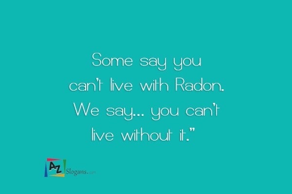 Some say you can't live with Radon. We say… you can't live without it.""