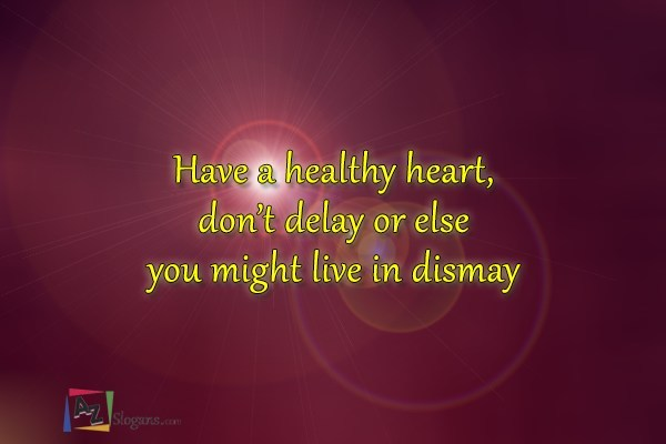 Have a healthy heart, don't delay or else you might live in dismay