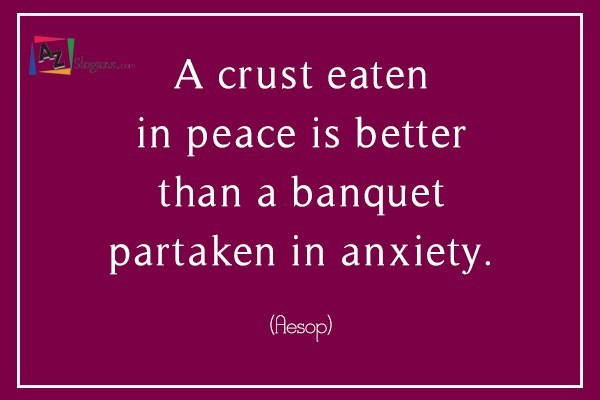 A crust eaten in peace is better than a banquet partaken in anxiety. (Aesop)