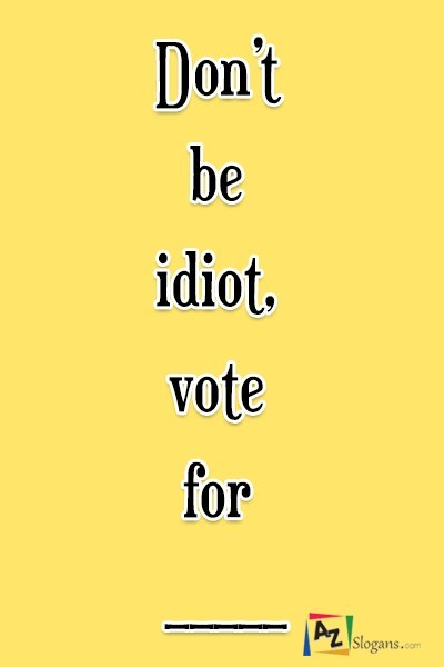 Don't be idiot, vote for  _____
