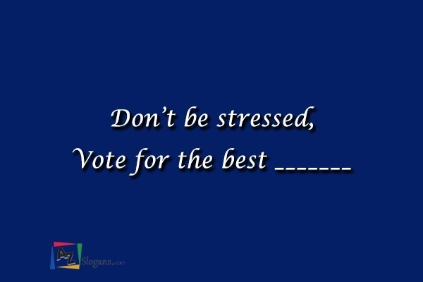 Don't be stressed, Vote for the best _______