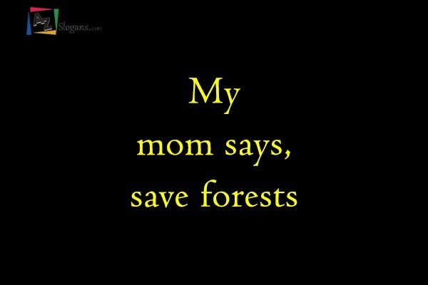 My mom says, save forests