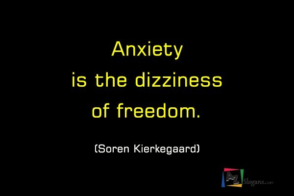 Anxiety is the dizziness of freedom. (Soren Kierkegaard)