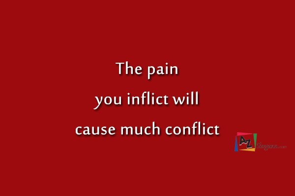 The pain you inflict will cause much conflict