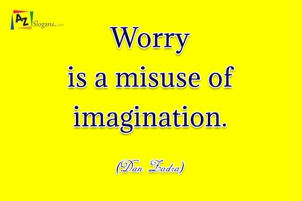 Worry is a misuse of imagination. (Dan Zadra)
