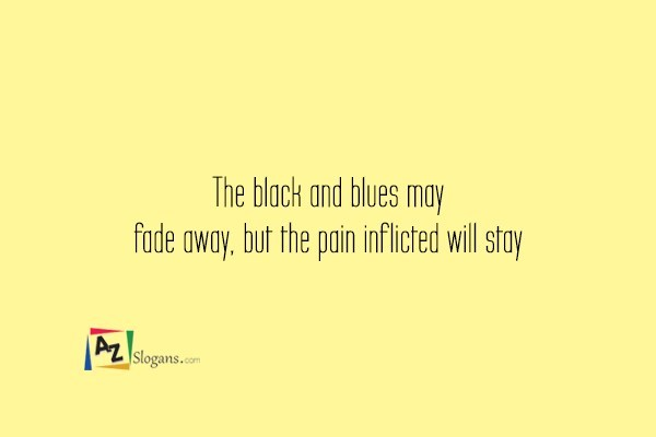 The black and blues may fade away, but the pain inflicted will stay