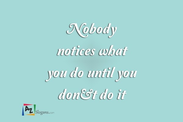 Nobody notices what you do until you don't do it