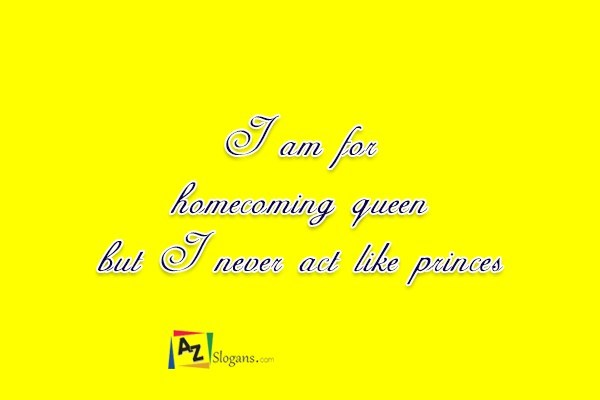 I am for homecoming queen but I never act like princess