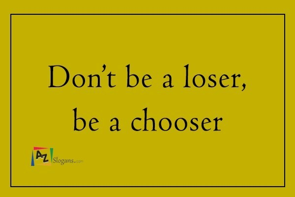 Don't be a loser, be a chooser