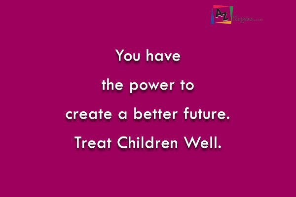 You have the power to create a better future. Treat Children Well.