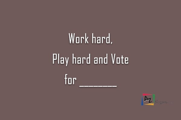 Work hard, Play hard and Vote for ________