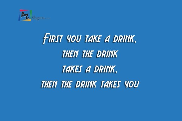 First you take a drink, then the drink takes a drink, then the drink takes you