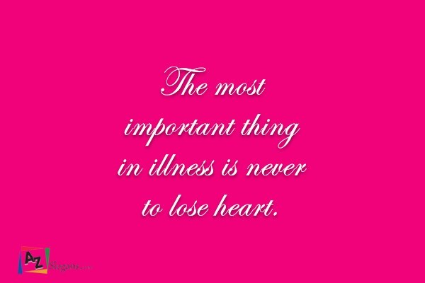 The most important thing in illness is never to lose heart