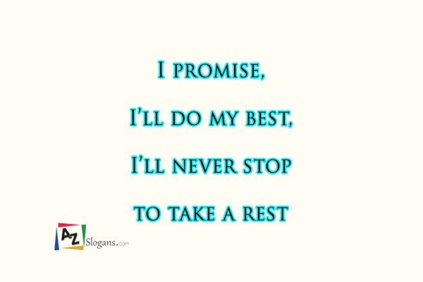 I promise, I'll do my best, I'll never stop to take a rest