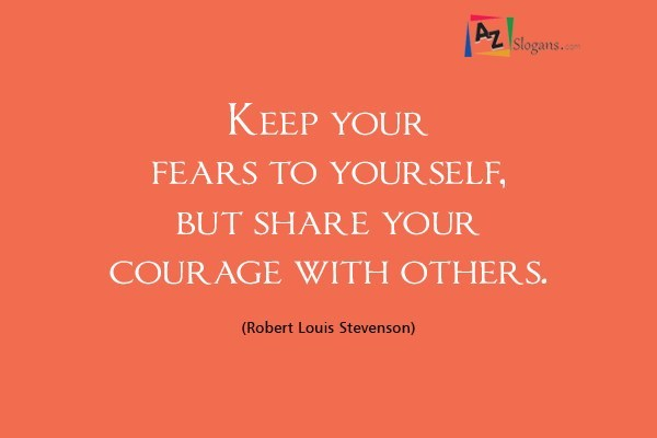 Keep your fears to yourself, but share your courage with others. (Robert Louis Stevenson)