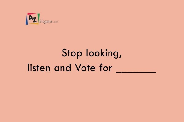 Stop looking, listen and Vote for _______