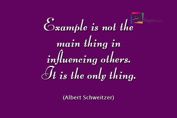 Example is not the main thing in influencing others. It is the only thing. (Albert Schweitzer)