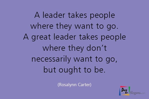 A leader takes people where they want to go. A great leader takes people where they don't necessarily want to go, but ought to be. (Rosalynn Carter)