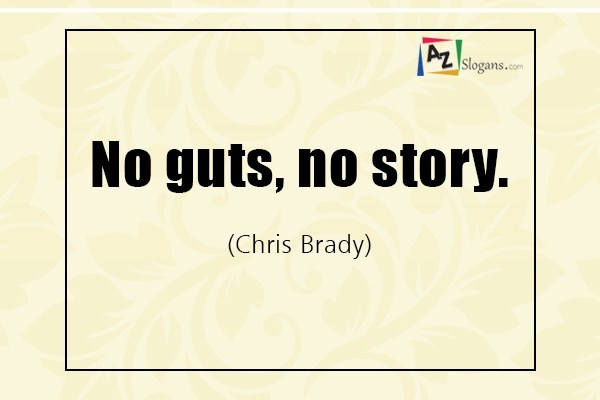 No guts, no story. (Chris Brady)
