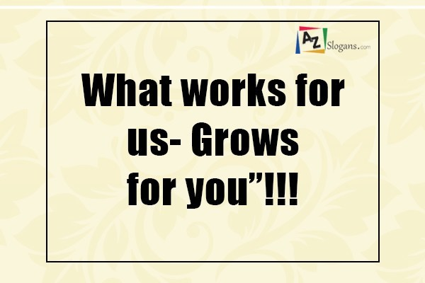 "What works for us- Grows for you""!!!"