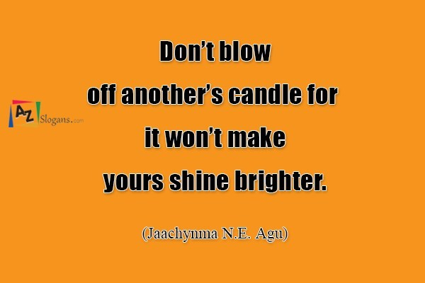 Don't blow off another's candle for it won't make yours shine brighter. (Jaachynma N.E. Agu)