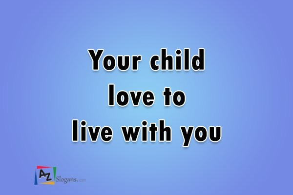 Your child love to live with you