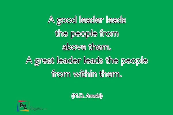 A good leader leads the people from above them. A great leader leads the people from within them. (M.D. Arnold)