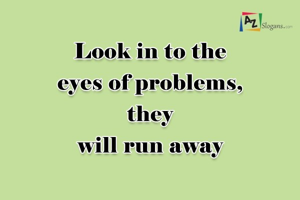 Look in to the eyes of problems, they will run away