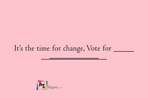 It's the time for change, Vote for _____