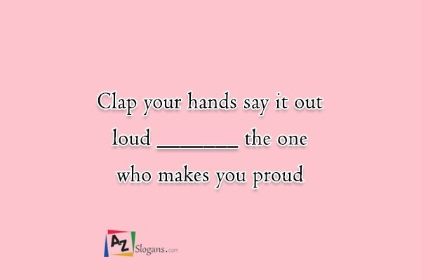 Clap your hands say it out loud _______ the one who makes you proud
