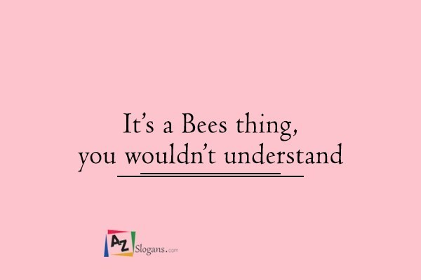 It's a Bees thing, you wouldn't understand