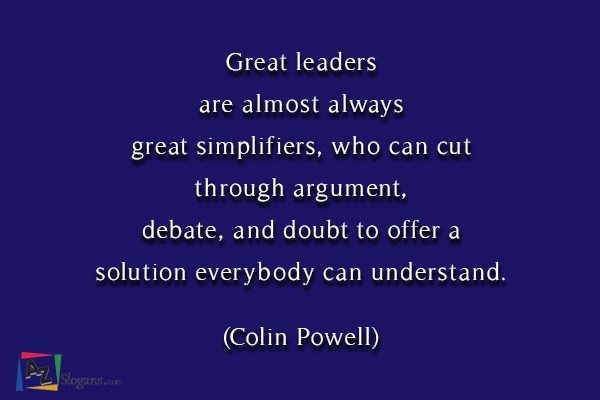 Great leaders are almost always great simplifiers, who can cut through argument, debate, and doubt to offer a solution everybody can understand. (Colin Powell)