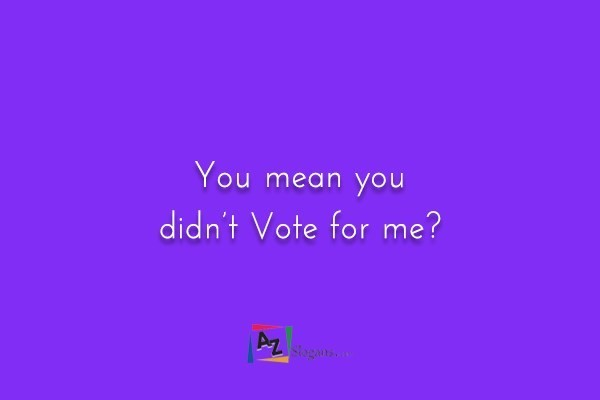 You mean you didn't Vote for me?