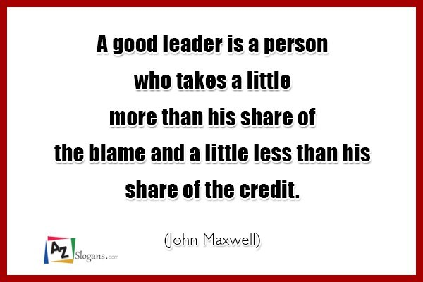 A good leader is a person who takes a little more than his share of the blame and a little less than his share of the credit. (John Maxwell)
