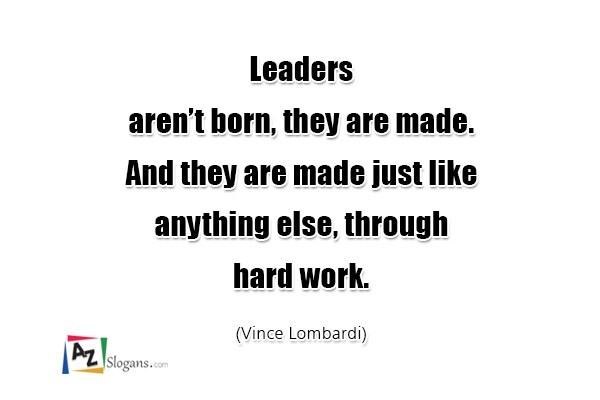 Leaders aren't born, they are made. And they are made just like anything else, through hard work. (Vince Lombardi)