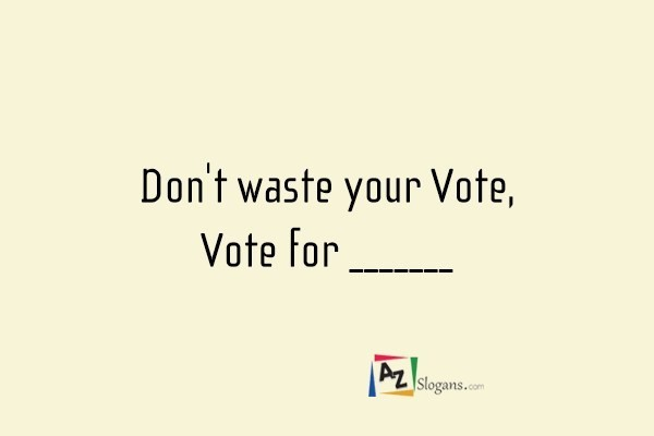 Don't waste your Vote, Vote for _______