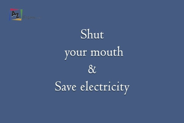 Shut your mouth & Save electricity