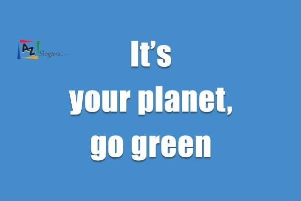 It's your planet, go green