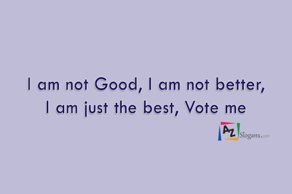 I am not Good, I am not better, I am just the best, Vote me